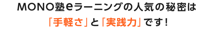 MONO塾eラーニングの人気の秘密は「手軽さ」と「実践力」です!